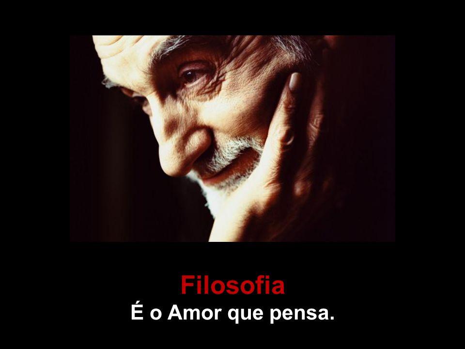 Filosofia É o Amor que pensa.