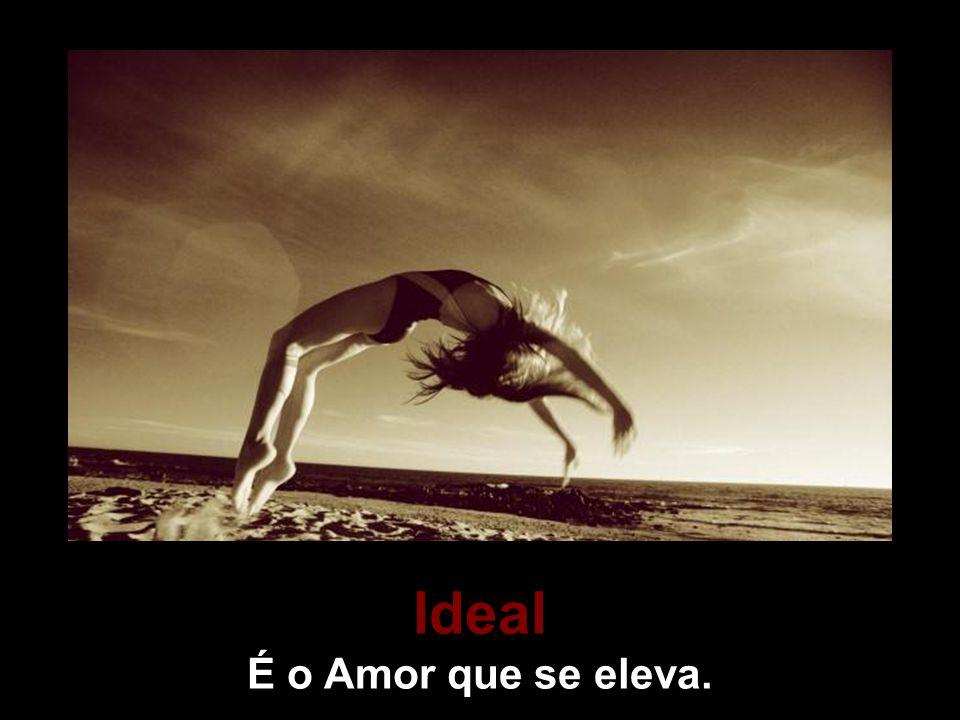 Ideal É o Amor que se eleva.