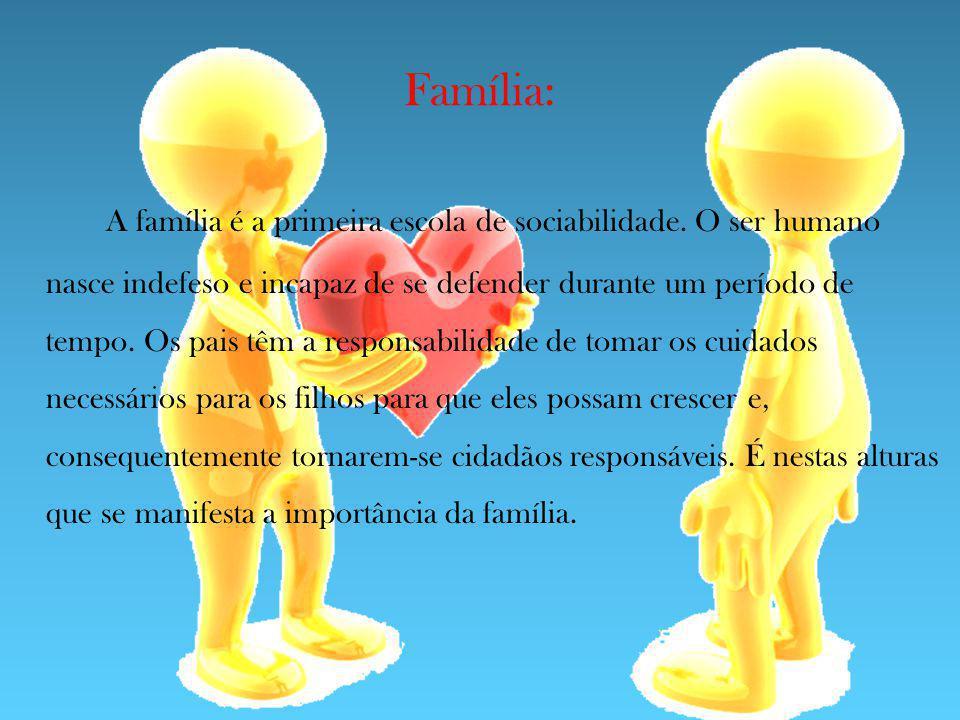 Família: A família é a primeira escola de sociabilidade. O ser humano nasce indefeso e incapaz de se defender durante um período de tempo. Os pais têm