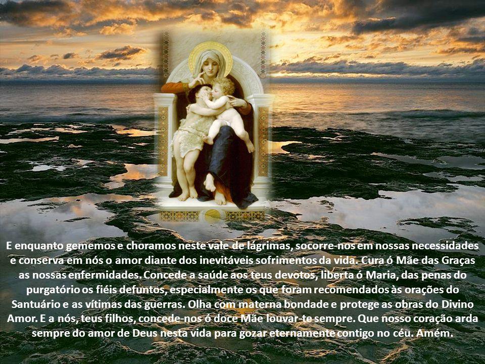 Eia pois, ó doce Mãe do Divino Amor, as nossas súplicas: concede a paz ao mundo, faz triunfar o teu amor, protege o Papa, reúne na unidade perfeita to