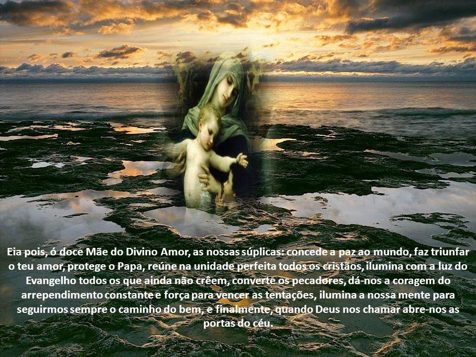 . Ó Maria, Virgem Imaculada, mãe de Deus e nossa, ó Mãe do Divino Amor, a ti elevamos as nossas súplicas esperando alcançar as graças que necessitamos