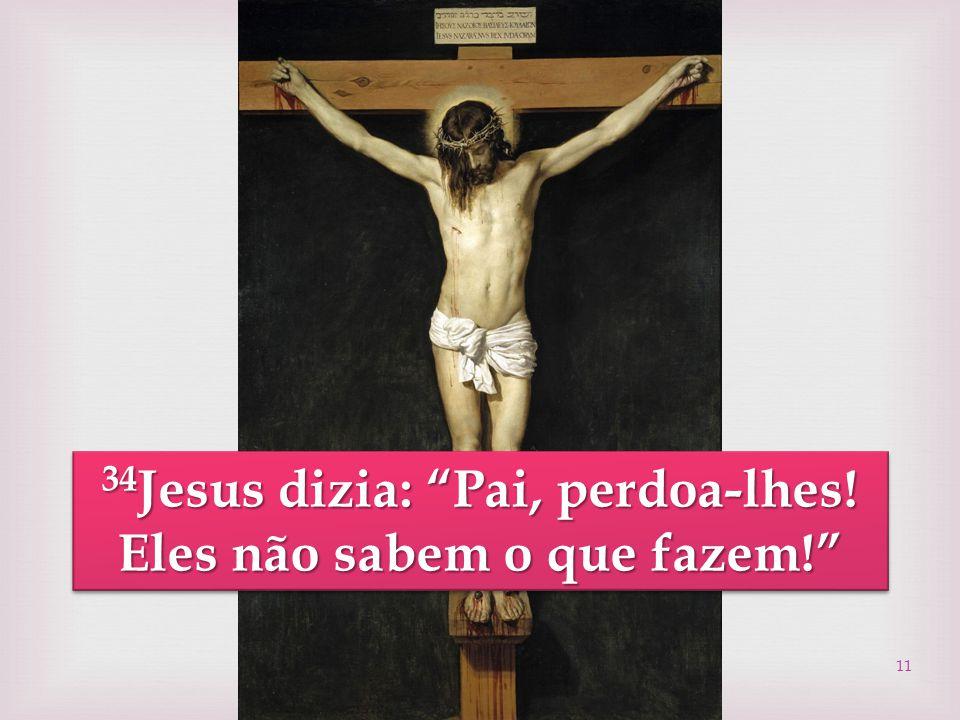 """11 34 Jesus dizia: """"Pai, perdoa-lhes! Eles não sabem o que fazem!"""" 34 Jesus 34 Jesus dizia: """"Pai, perdoa-lhes! Eles não sabem o que fazem!"""""""