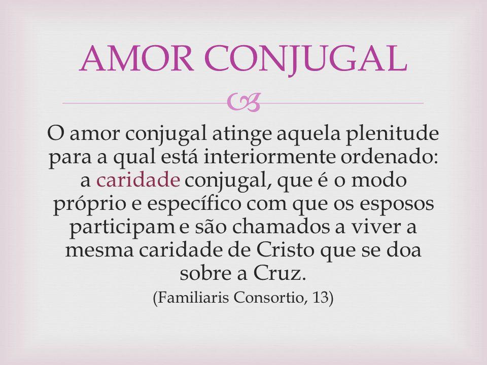  O amor conjugal atinge aquela plenitude para a qual está interiormente ordenado: a caridade conjugal, que é o modo próprio e específico com que os e