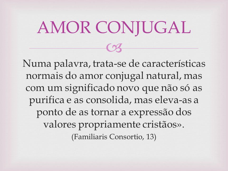  Numa palavra, trata-se de características normais do amor conjugal natural, mas com um significado novo que não só as purifica e as consolida, mas e