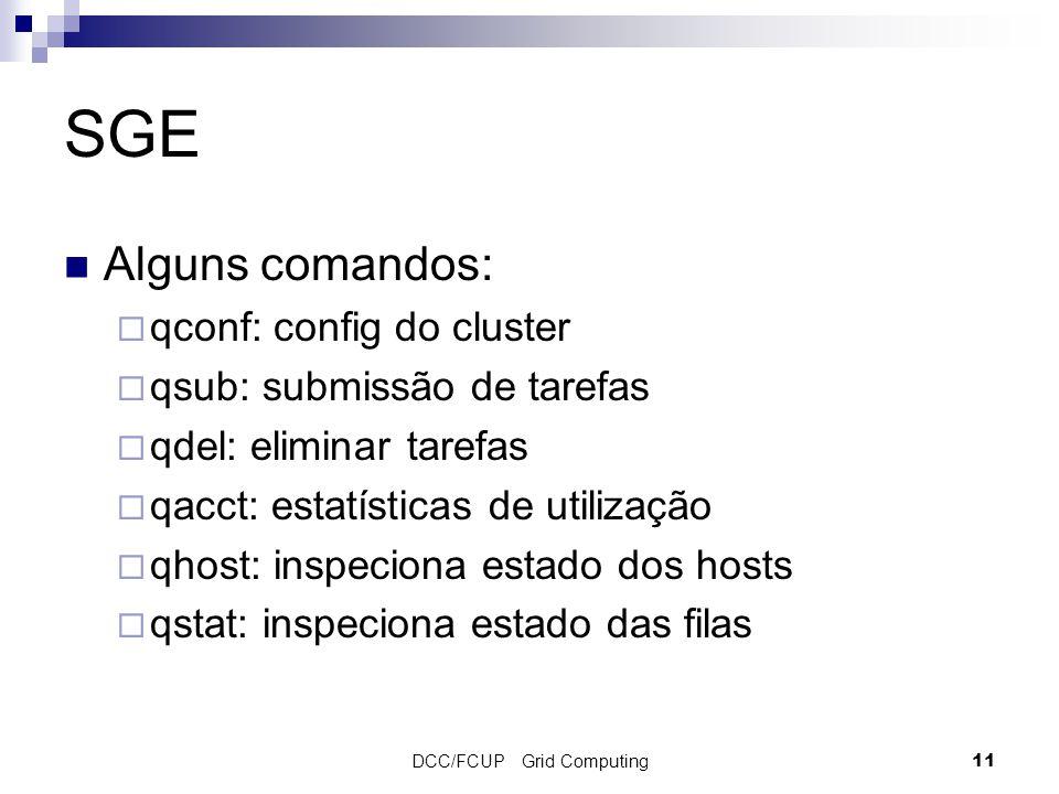 DCC/FCUP Grid Computing11 SGE Alguns comandos:  qconf: config do cluster  qsub: submissão de tarefas  qdel: eliminar tarefas  qacct: estatísticas de utilização  qhost: inspeciona estado dos hosts  qstat: inspeciona estado das filas