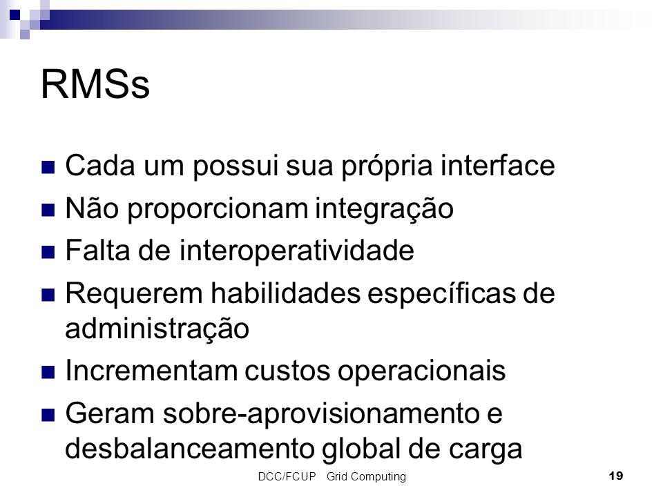 DCC/FCUP Grid Computing19 RMSs Cada um possui sua própria interface Não proporcionam integração Falta de interoperatividade Requerem habilidades específicas de administração Incrementam custos operacionais Geram sobre-aprovisionamento e desbalanceamento global de carga
