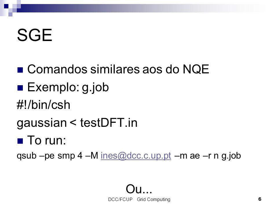 DCC/FCUP Grid Computing6 SGE Comandos similares aos do NQE Exemplo: g.job #!/bin/csh gaussian < testDFT.in To run: qsub –pe smp 4 –M ines@dcc.c.up.pt –m ae –r n g.jobines@dcc.c.up.pt Ou...
