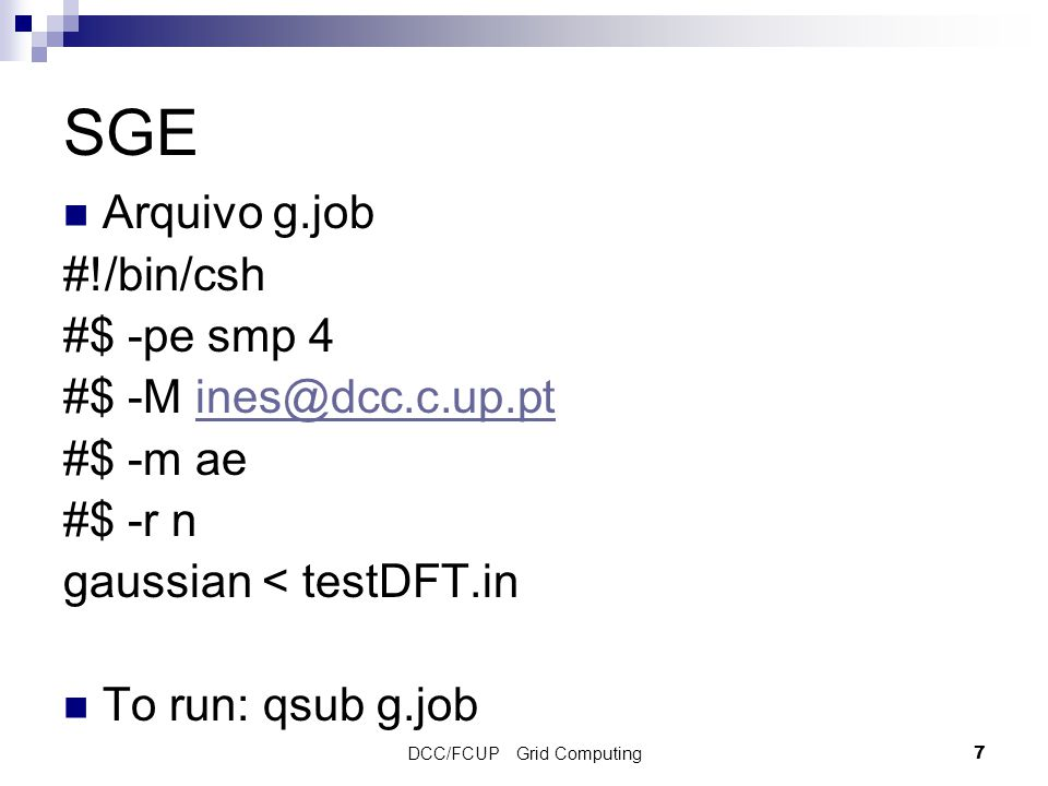 DCC/FCUP Grid Computing7 SGE Arquivo g.job #!/bin/csh #$ -pe smp 4 #$ -M ines@dcc.c.up.ptines@dcc.c.up.pt #$ -m ae #$ -r n gaussian < testDFT.in To run: qsub g.job