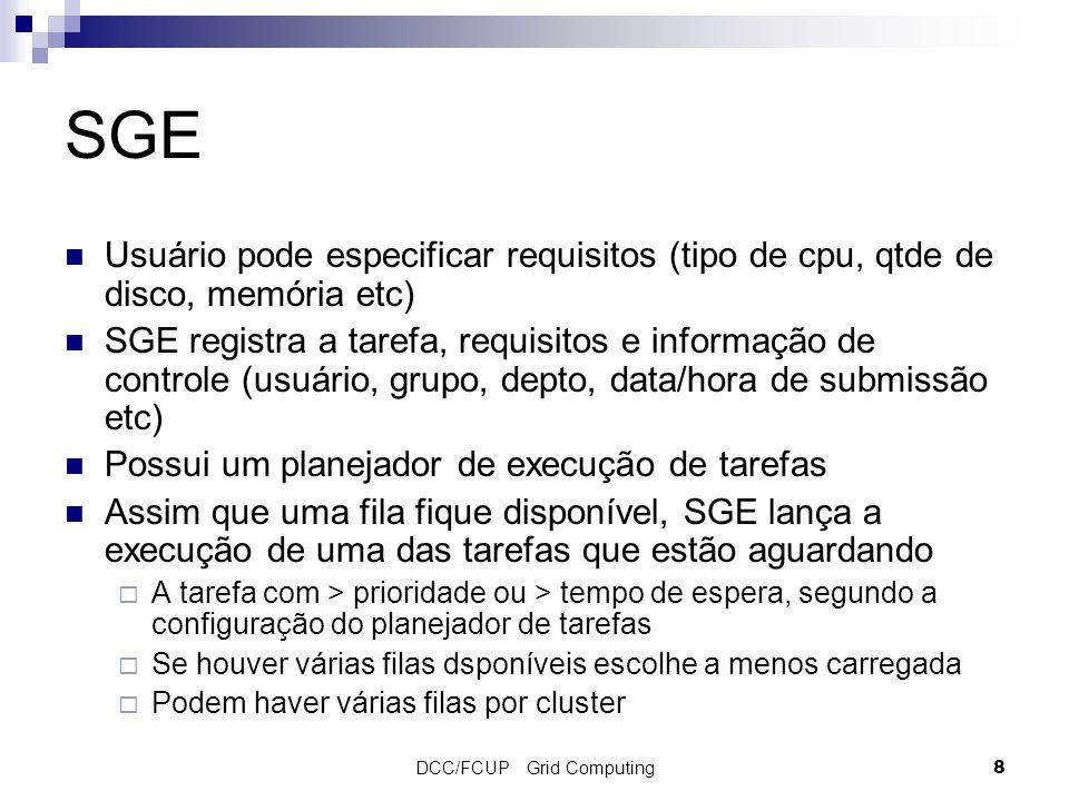 DCC/FCUP Grid Computing8 SGE Usuário pode especificar requisitos (tipo de cpu, qtde de disco, memória etc) SGE registra a tarefa, requisitos e informação de controle (usuário, grupo, depto, data/hora de submissão etc) Possui um planejador de execução de tarefas Assim que uma fila fique disponível, SGE lança a execução de uma das tarefas que estão aguardando  A tarefa com > prioridade ou > tempo de espera, segundo a configuração do planejador de tarefas  Se houver várias filas dsponíveis escolhe a menos carregada  Podem haver várias filas por cluster