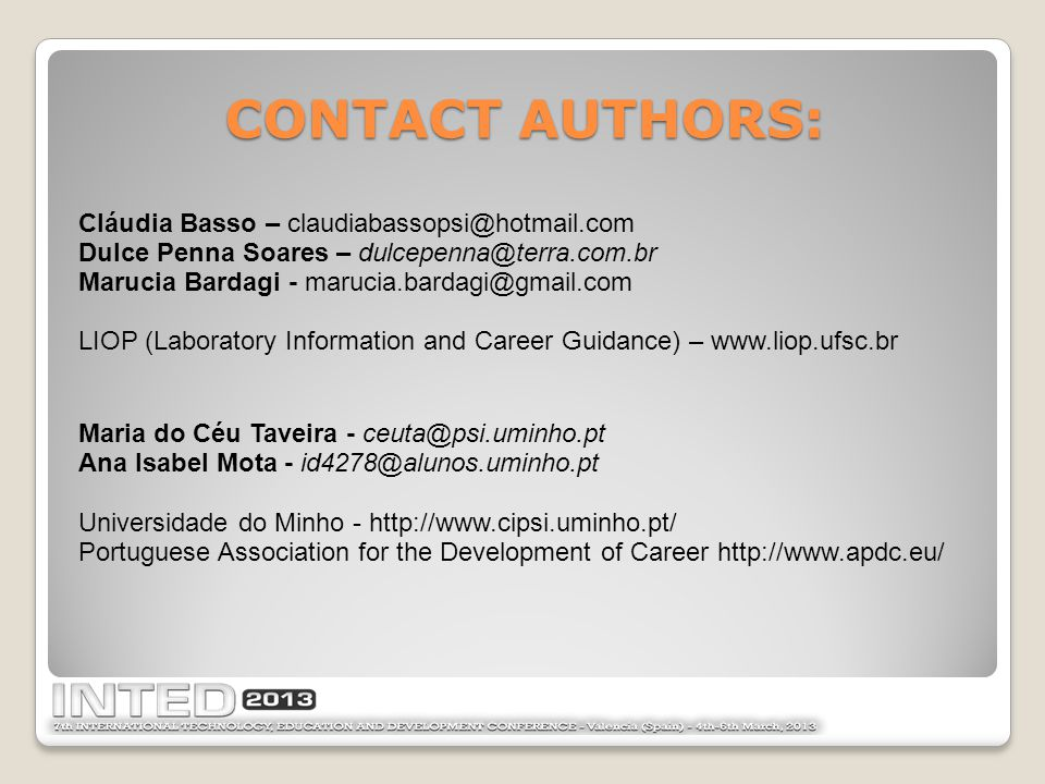CONTACT AUTHORS: Cláudia Basso – claudiabassopsi@hotmail.com Dulce Penna Soares – dulcepenna@terra.com.br Marucia Bardagi - marucia.bardagi@gmail.com LIOP (Laboratory Information and Career Guidance) – www.liop.ufsc.br Maria do Céu Taveira - ceuta@psi.uminho.pt Ana Isabel Mota - id4278@alunos.uminho.pt Universidade do Minho - http://www.cipsi.uminho.pt/ Portuguese Association for the Development of Career http://www.apdc.eu/