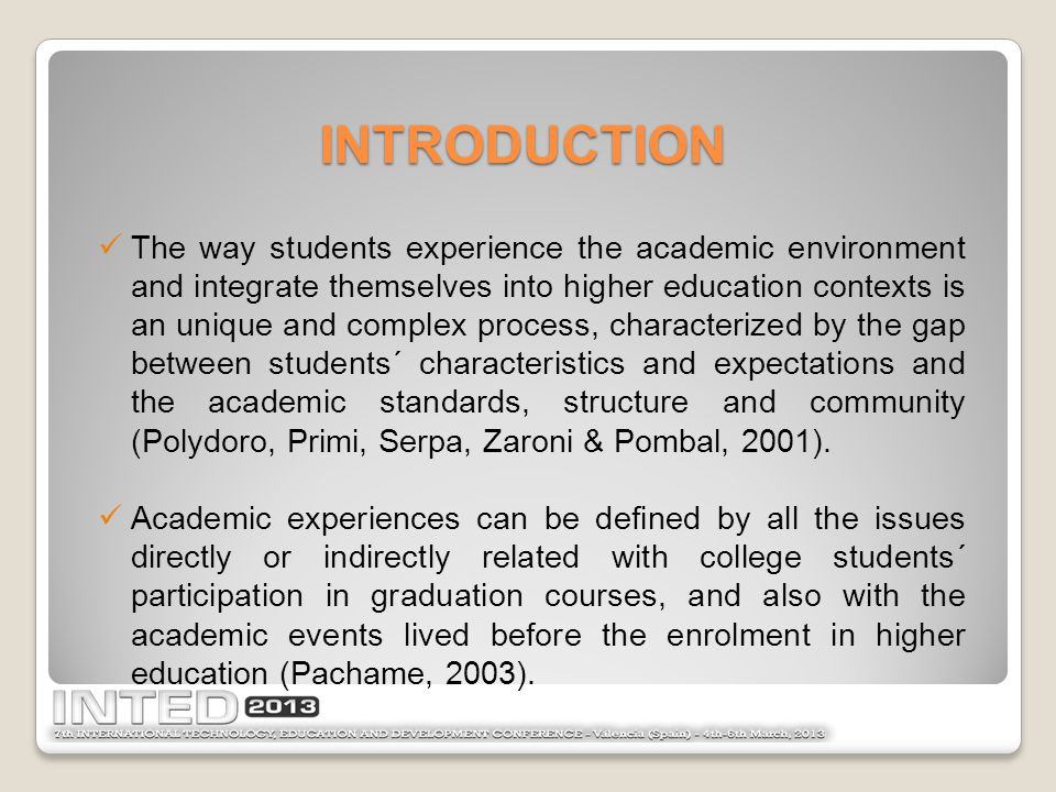 The way students experience the academic environment and integrate themselves into higher education contexts is an unique and complex process, characterized by the gap between students´ characteristics and expectations and the academic standards, structure and community (Polydoro, Primi, Serpa, Zaroni & Pombal, 2001).