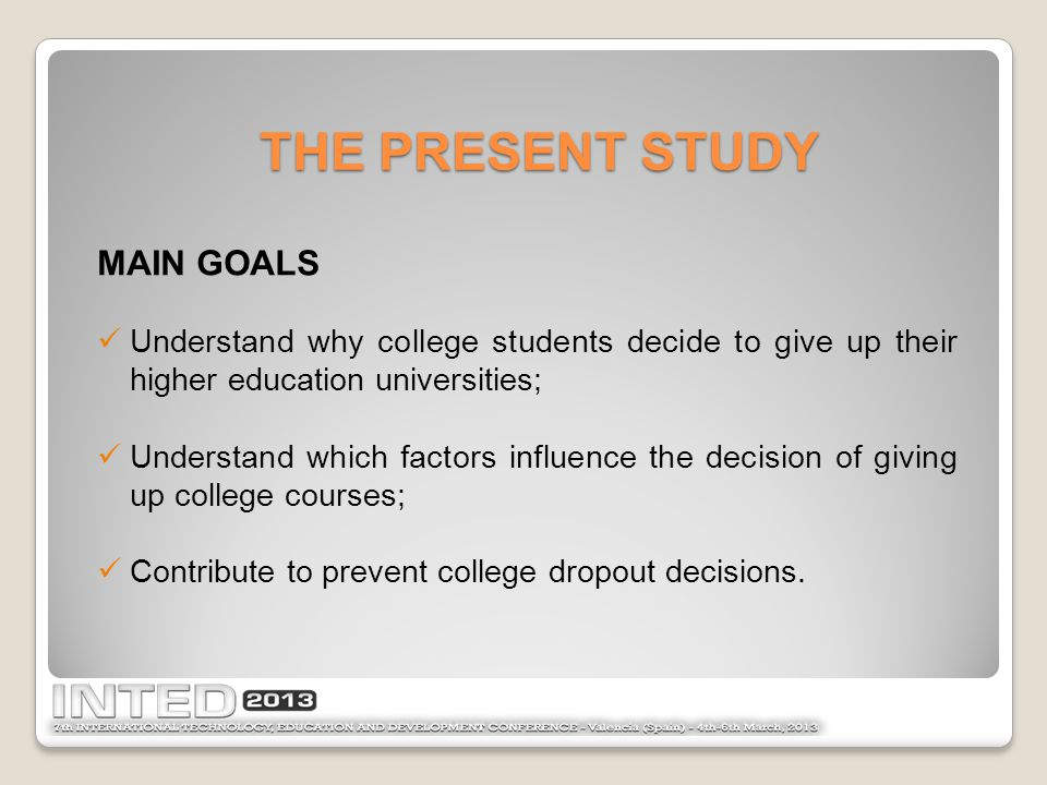 MAIN GOALS Understand why college students decide to give up their higher education universities; Understand which factors influence the decision of giving up college courses; Contribute to prevent college dropout decisions.