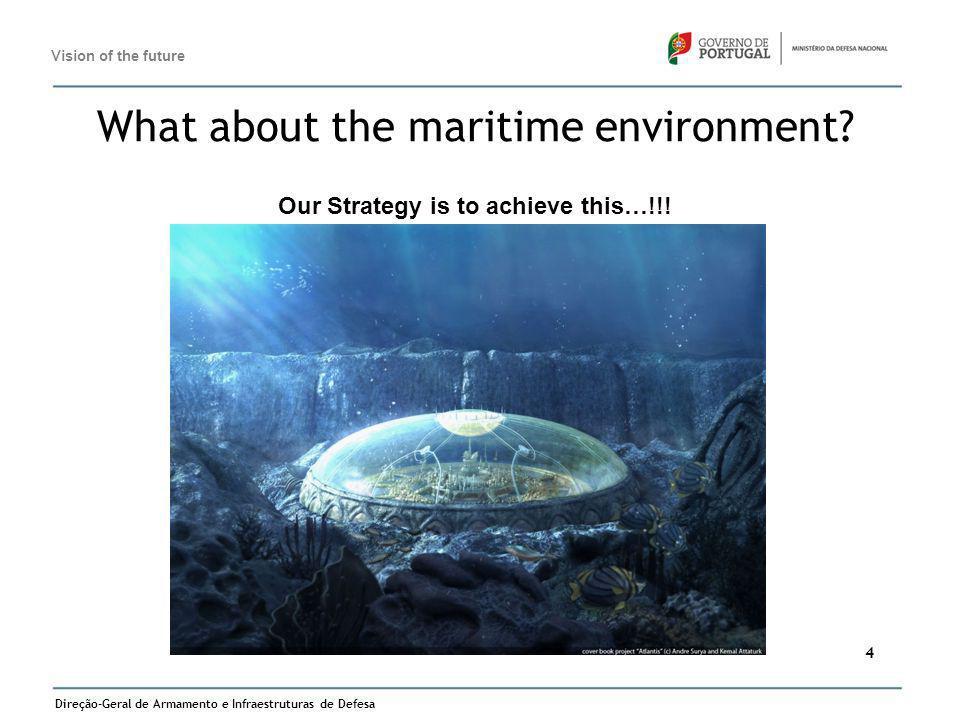 Direção-Geral de Armamento e Infraestruturas de Defesa 4 What about the maritime environment? Our Strategy is to achieve this…!!! Vision of the future