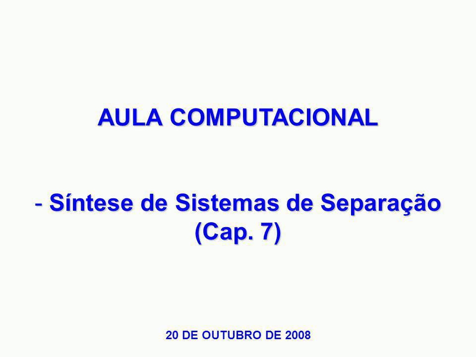 AULA COMPUTACIONAL - Síntese de Sistemas de Separação (Cap. 7) 20 DE OUTUBRO DE 2008