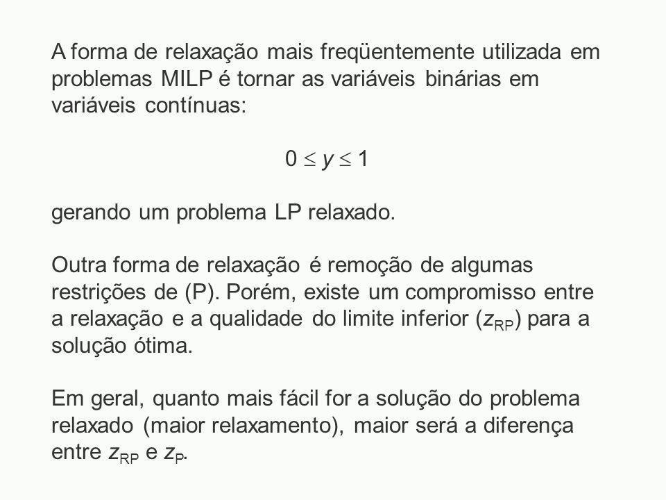 A forma de relaxação mais freqüentemente utilizada em problemas MILP é tornar as variáveis binárias em variáveis contínuas: 0  y  1 gerando um probl