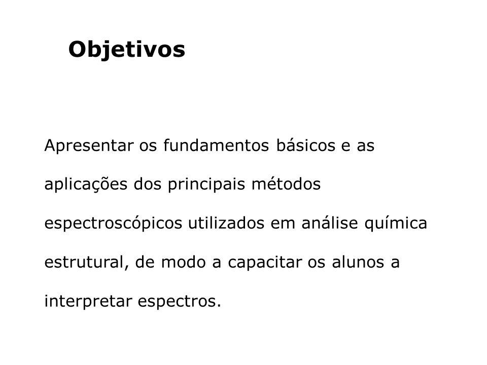 Objetivos Apresentar os fundamentos básicos e as aplicações dos principais métodos espectroscópicos utilizados em análise química estrutural, de modo