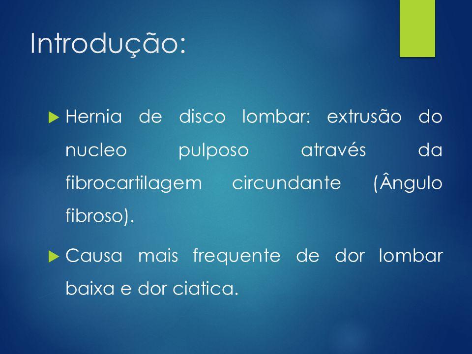 Introdução:  Hernia de disco lombar: extrusão do nucleo pulposo através da fibrocartilagem circundante (Ângulo fibroso).  Causa mais frequente de do