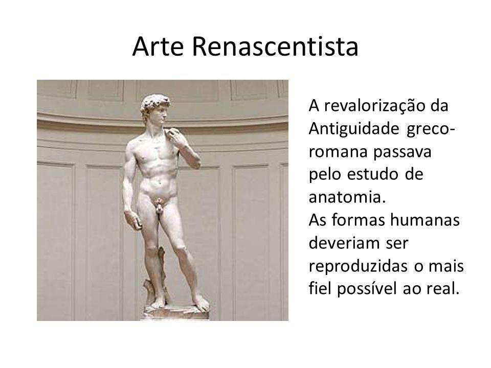 Arte Renascentista A revalorização da Antiguidade greco- romana passava pelo estudo de anatomia. As formas humanas deveriam ser reproduzidas o mais fi