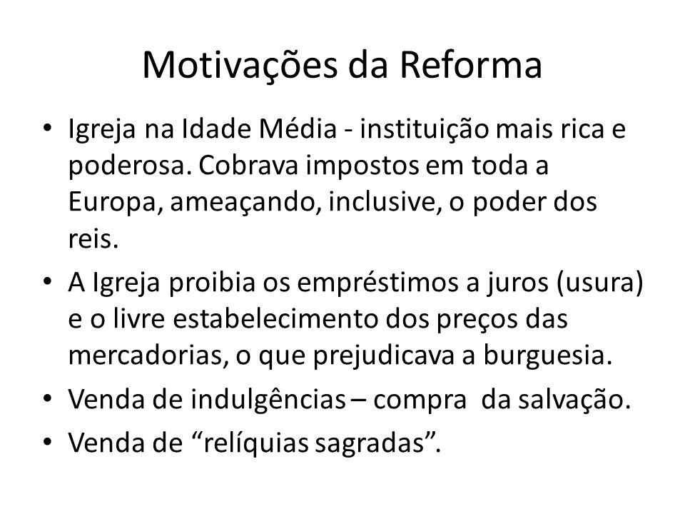 Motivações da Reforma Igreja na Idade Média - instituição mais rica e poderosa. Cobrava impostos em toda a Europa, ameaçando, inclusive, o poder dos r