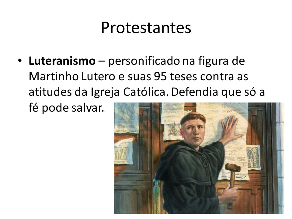 Protestantes Luteranismo – personificado na figura de Martinho Lutero e suas 95 teses contra as atitudes da Igreja Católica. Defendia que só a fé pode