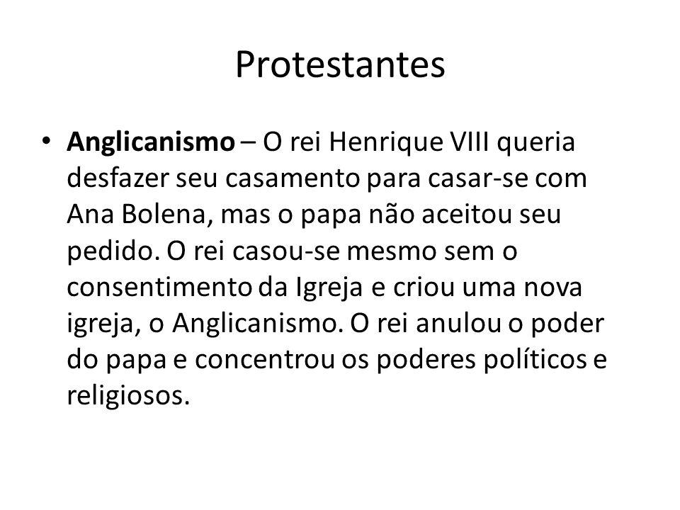 Protestantes Anglicanismo – O rei Henrique VIII queria desfazer seu casamento para casar-se com Ana Bolena, mas o papa não aceitou seu pedido. O rei c