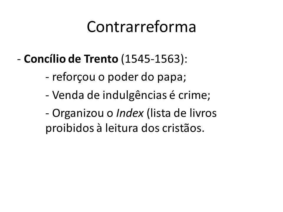 Contrarreforma - Concílio de Trento (1545-1563): - reforçou o poder do papa; - Venda de indulgências é crime; - Organizou o Index (lista de livros pro