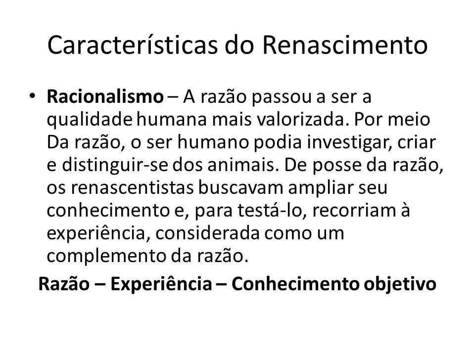 Características do Renascimento Racionalismo – A razão passou a ser a qualidade humana mais valorizada. Por meio Da razão, o ser humano podia investig