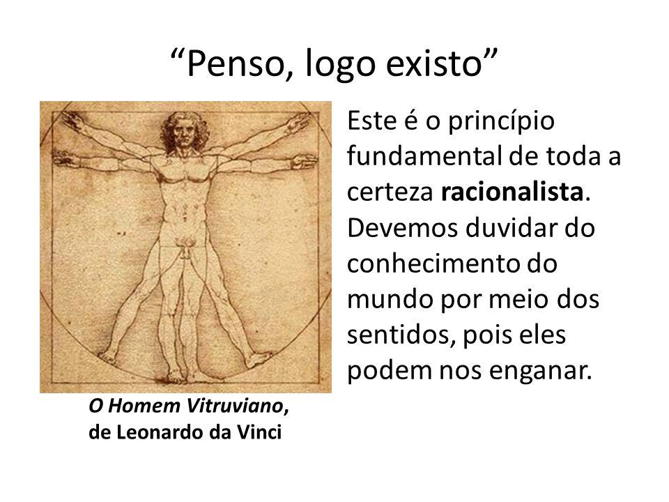 """""""Penso, logo existo"""" O Homem Vitruviano, de Leonardo da Vinci Este é o princípio fundamental de toda a certeza racionalista. Devemos duvidar do conhec"""