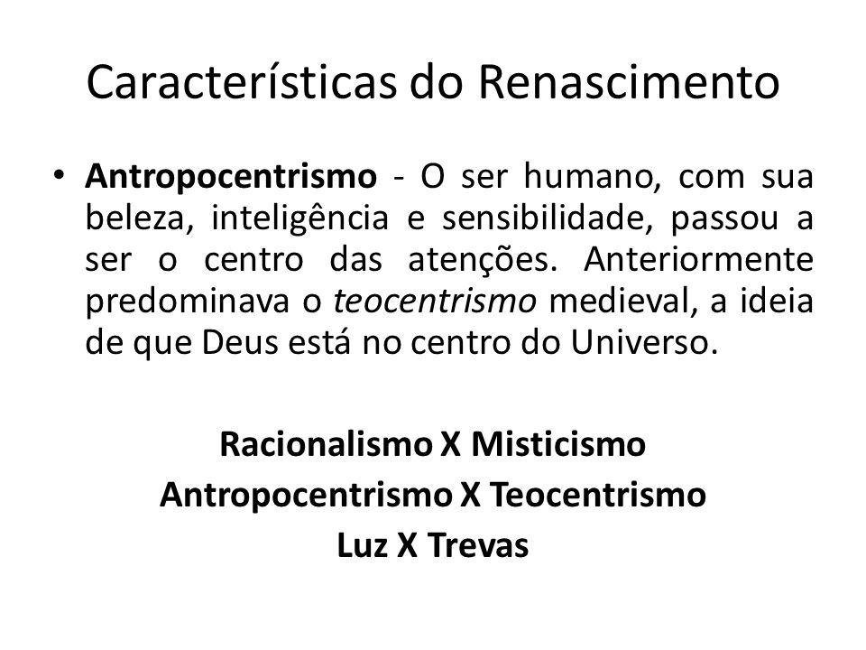 Características do Renascimento Antropocentrismo - O ser humano, com sua beleza, inteligência e sensibilidade, passou a ser o centro das atenções. Ant