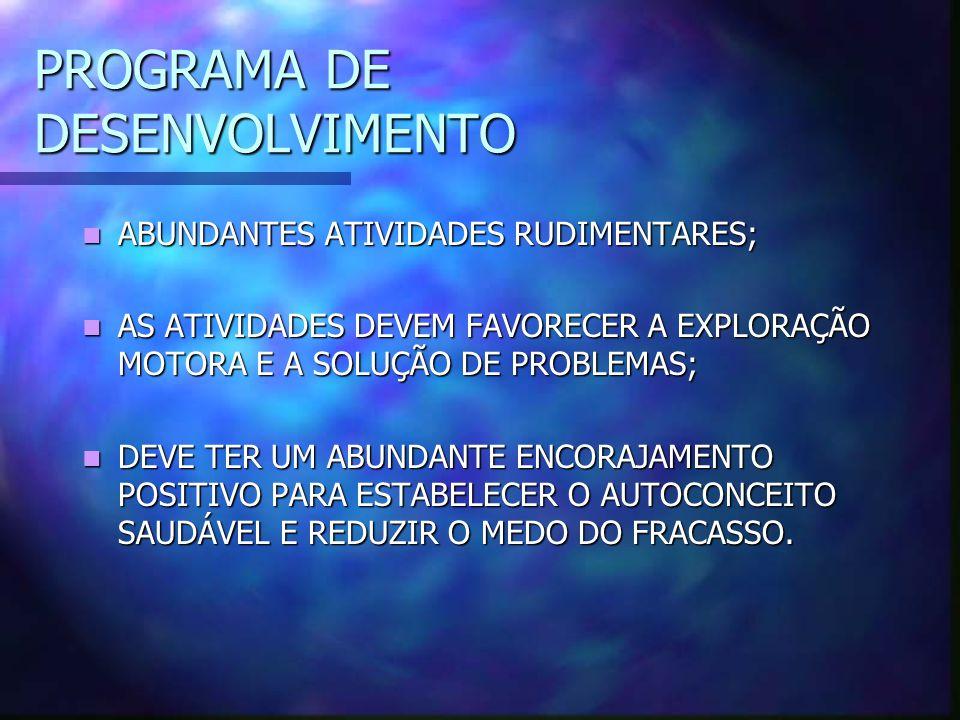 PROGRAMA DE DESENVOLVIMENTO ABUNDANTES ATIVIDADES RUDIMENTARES; ABUNDANTES ATIVIDADES RUDIMENTARES; AS ATIVIDADES DEVEM FAVORECER A EXPLORAÇÃO MOTORA