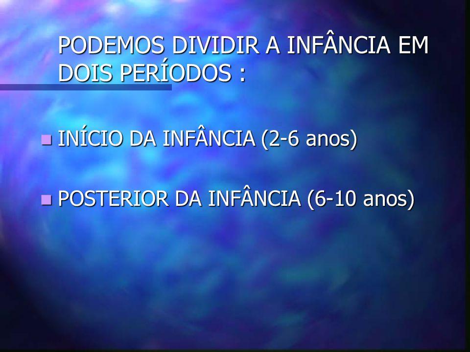 PODEMOS DIVIDIR A INFÂNCIA EM DOIS PERÍODOS : INÍCIO DA INFÂNCIA (2-6 anos) INÍCIO DA INFÂNCIA (2-6 anos) POSTERIOR DA INFÂNCIA (6-10 anos) POSTERIOR