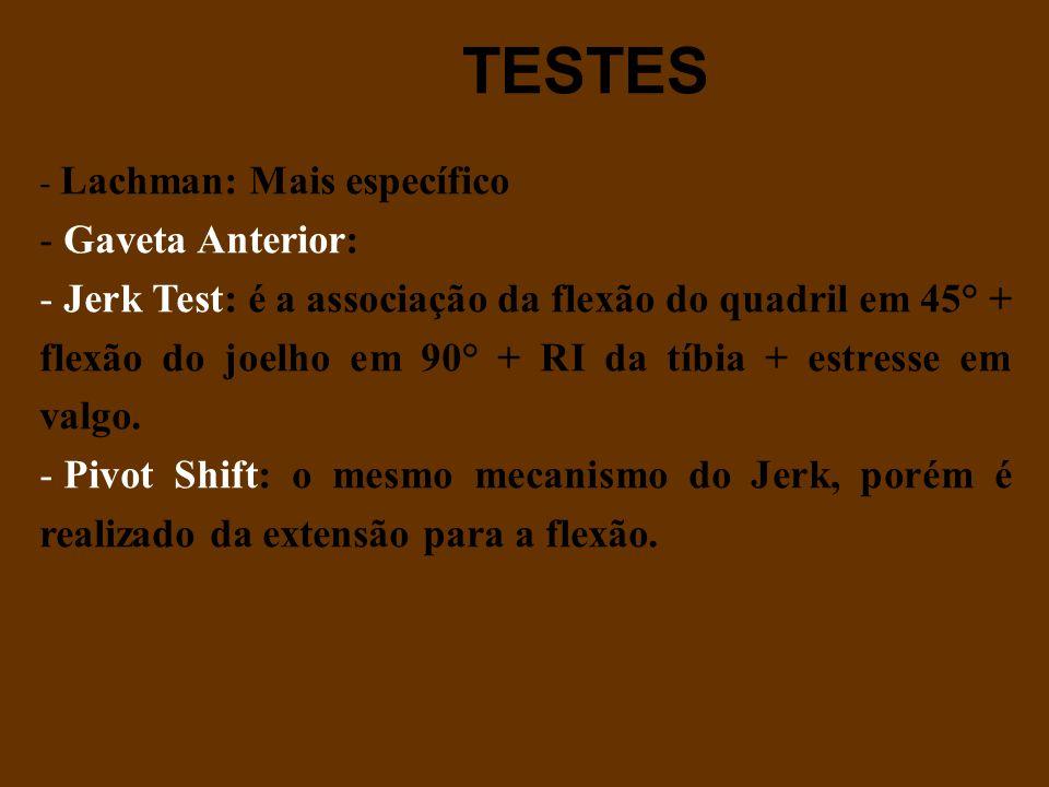 TESTES - Lachman: Mais específico - Gaveta Anterior: - Jerk Test: é a associação da flexão do quadril em 45° + flexão do joelho em 90° + RI da tíbia +