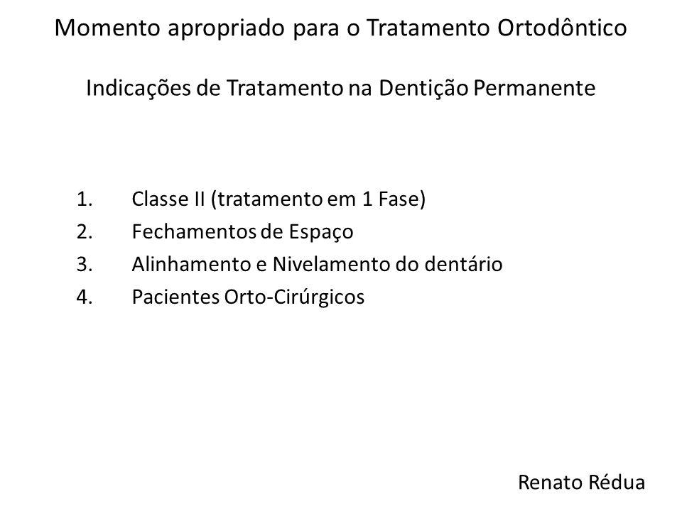 Indicações de Tratamento na Dentição Permanente Momento apropriado para o Tratamento Ortodôntico 1.Classe II (tratamento em 1 Fase) 2.Fechamentos de E