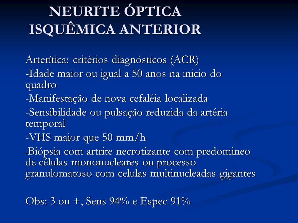 NEURITE ÓPTICA ISQUÊMICA ANTERIOR Arterítica: critérios diagnósticos (ACR) -Idade maior ou igual a 50 anos na inicio do quadro -Manifestação de nova cefaléia localizada -Sensibilidade ou pulsação reduzida da artéria temporal -VHS maior que 50 mm/h - Biópsia com artrite necrotizante com predomineo de células mononucleares ou processo granulomatoso com celulas multinucleadas gigantes Obs: 3 ou +, Sens 94% e Espec 91%