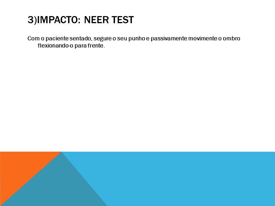 3)IMPACTO: NEER TEST Com o paciente sentado, segure o seu punho e passivamente movimente o ombro flexionando-o para frente.