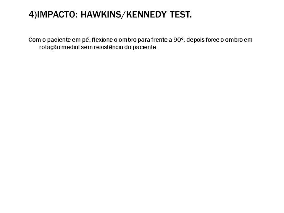 4)IMPACTO: HAWKINS/KENNEDY TEST. Com o paciente em pé, flexione o ombro para frente a 90º, depois force o ombro em rotação medial sem resistência do p