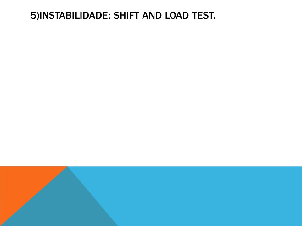 5)INSTABILIDADE: SHIFT AND LOAD TEST.