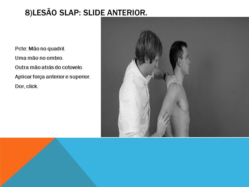 8)LESÃO SLAP: SLIDE ANTERIOR. Pcte: Mão no quadril. Uma mão no ombro. Outra mão atrás do cotovelo. Aplicar força anterior e superior. Dor, click.