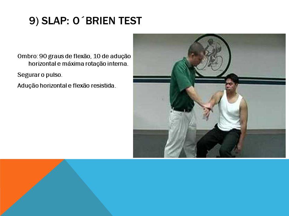 9) SLAP: O´BRIEN TEST Ombro: 90 graus de flexão, 10 de adução horizontal e máxima rotação interna. Segurar o pulso. Adução horizontal e flexão resisti