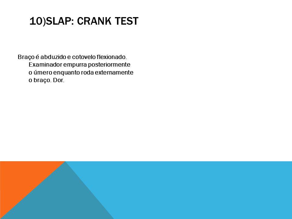 10)SLAP: CRANK TEST Braço é abduzido e cotovelo flexionado. Examinador empurra posteriormente o úmero enquanto roda externamente o braço. Dor.