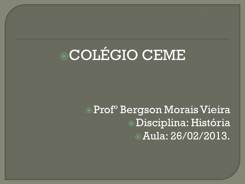  COLÉGIO CEME  Profº Bergson Morais Vieira  Disciplina: História  Aula: 26/02/2013.
