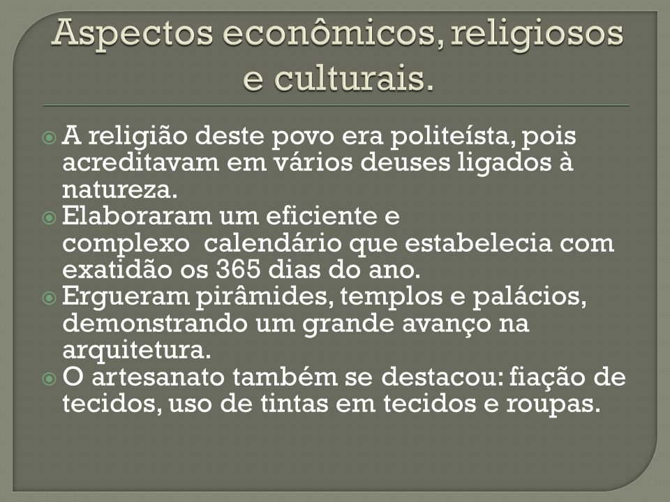  A religião deste povo era politeísta, pois acreditavam em vários deuses ligados à natureza.  Elaboraram um eficiente e complexo calendário que esta