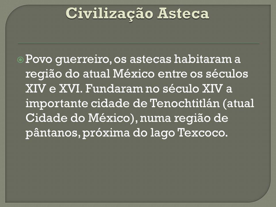  Povo guerreiro, os astecas habitaram a região do atual México entre os séculos XIV e XVI. Fundaram no século XIV a importante cidade de Tenochtitlán