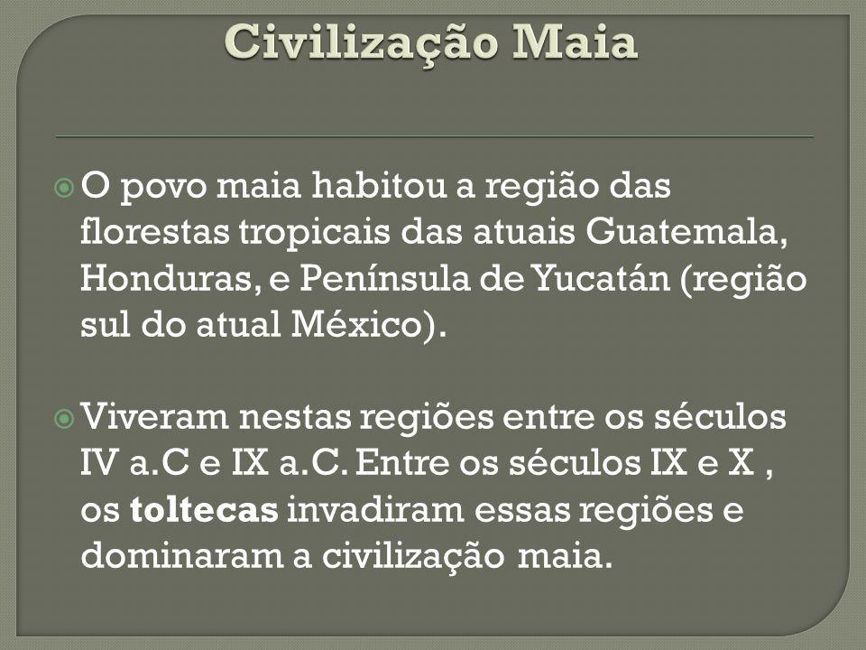  O povo maia habitou a região das florestas tropicais das atuais Guatemala, Honduras, e Península de Yucatán (região sul do atual México).