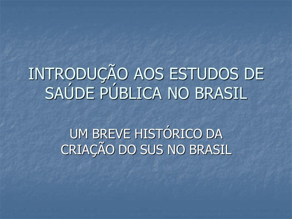 INTRODUÇÃO AOS ESTUDOS DE SAÚDE PÚBLICA NO BRASIL UM BREVE HISTÓRICO DA CRIAÇÃO DO SUS NO BRASIL