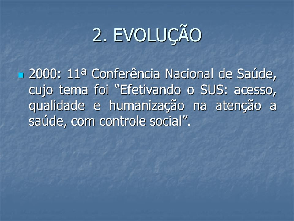 """2. EVOLUÇÃO 2000: 11ª Conferência Nacional de Saúde, cujo tema foi """"Efetivando o SUS: acesso, qualidade e humanização na atenção a saúde, com controle"""