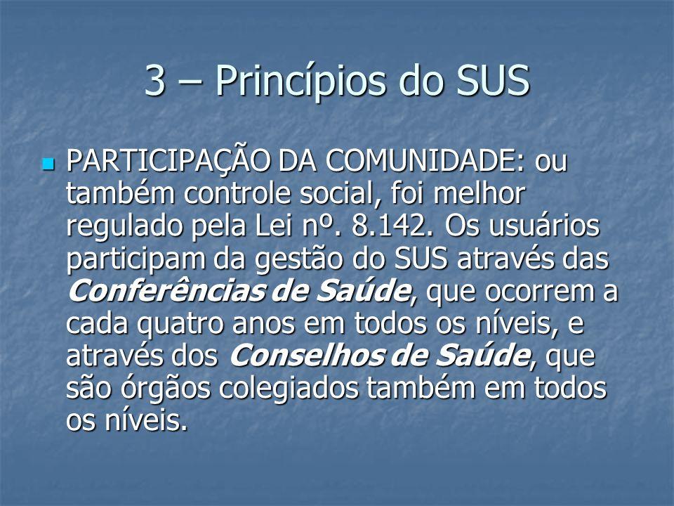 3 – Princípios do SUS PARTICIPAÇÃO DA COMUNIDADE: ou também controle social, foi melhor regulado pela Lei nº. 8.142. Os usuários participam da gestão
