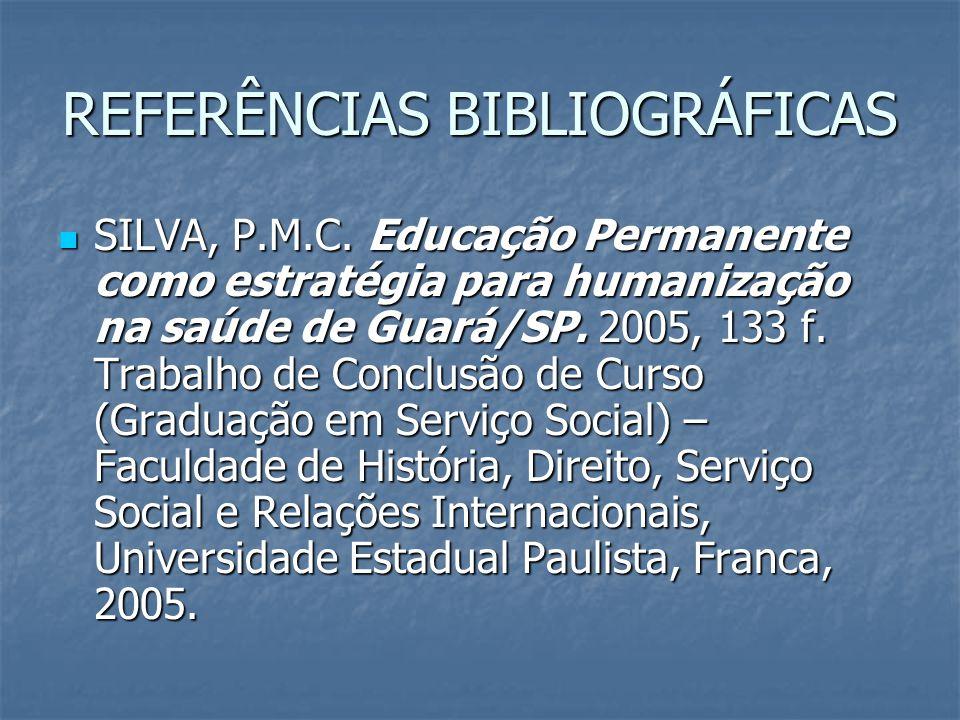 REFERÊNCIAS BIBLIOGRÁFICAS SILVA, P.M.C. Educação Permanente como estratégia para humanização na saúde de Guará/SP. 2005, 133 f. Trabalho de Conclusão