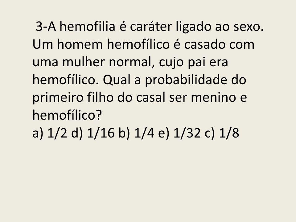 3-A hemofilia é caráter ligado ao sexo. Um homem hemofílico é casado com uma mulher normal, cujo pai era hemofílico. Qual a probabilidade do primeiro