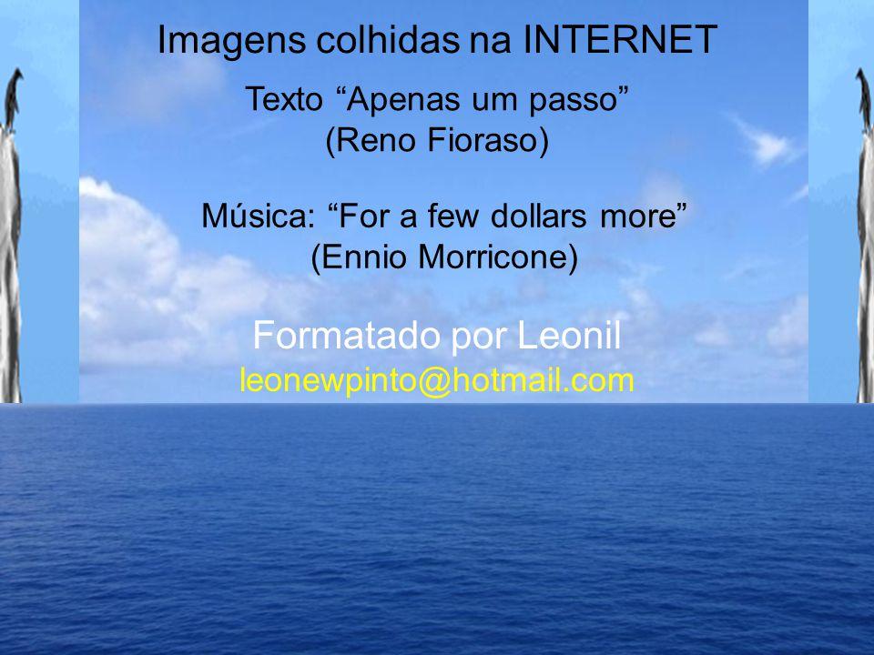 Imagens colhidas na INTERNET Texto Apenas um passo (Reno Fioraso) Formatado por Leonil leonewpinto@hotmail.com Música: For a few dollars more (Ennio Morricone)